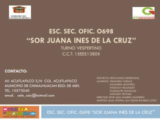 "ESC. SEC. OFIC. O698  ""SOR JUANA INES DE LA CRUZ"" TURNO VESPERTINO  C.C.T. 15EES1380X"