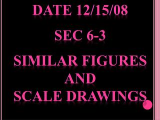 Date 12/15/08 Sec 6-3 Similar Figures  and  Scale Drawings