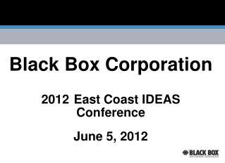 Black Box Corporation 2012 East Coast IDEAS Conference  June 5, 2012
