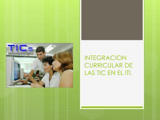 INTEGRACION  CURRICULAR DE LAS TIC EN EL ITI.