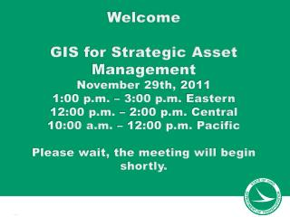 Welcome GIS for Strategic Asset Management November 29th,  2011 1:00 p.m. – 3:00 p.m.  Eastern