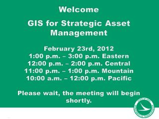 Welcome GIS for Strategic Asset  Management February  23rd, 2012 1:00 p.m. – 3:00 p.m.  Eastern