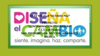 """OF TV NO 0648 """"OCTAVIO PAZ"""" PROYECTO . """"CONTAMINACION POR BASURA """" C.C.T. 15ETV0671L"""