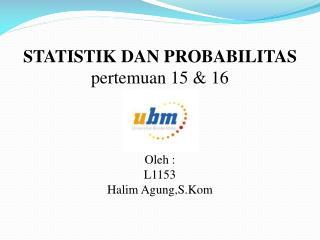 STATISTIK DAN PROBABILITAS pertemuan  15 & 16 Oleh  : L1153 Halim  Agung,S.Kom