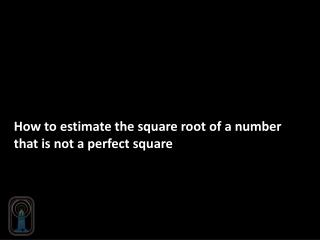 How to estimate the square root of a number that is not a perfect square
