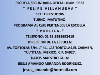 ESCUELA SECUNDARIA OFICIAL NUM. 0682 �   F E L I P E   V I L L A N U E V A  �  CCT: 15EES1019W