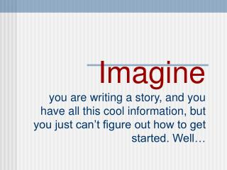 Imagine you are writing a story, and you have all this cool information, but you just can t figure out how to get starte