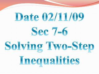 Date 02/11/09 Sec 7-6 Solving Two-Step Inequalities