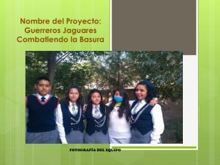 Nombre del Proyecto: Guerreros Jaguares Combatiendo la Basura