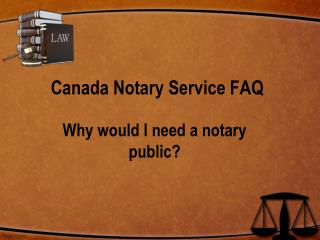 Canada Notary Service FAQ : Why Would I Need a Notary Public