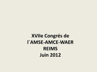 XVIIe Congrés  de  l´AMSE -AMCE-WAER REIMS Juin  2012