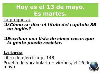 Hoy  es  el 13 de mayo.   Es martes .