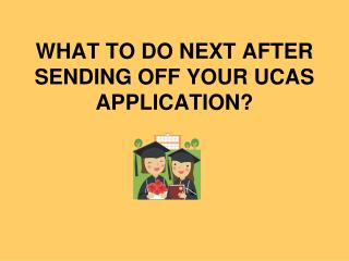 WHAT TO DO NEXT AFTER SENDING OFF YOUR UCAS APPLICATION?