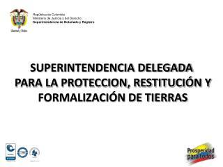 SUPERINTENDENCIA DELEGADA  PARA LA PROTECCION, RESTITUCIÓN Y  FORMALIZACIÓN DE TIERRAS