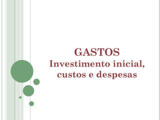 GASTOS Investimento inicial, custos e despesas