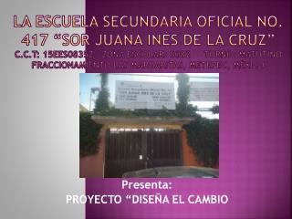"""Presenta:  PROYECTO """"DISEÑA EL CAMBIO"""