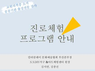칼라클레이  문화예술협회  부산본부장 도도 DIY 가구  & 아트체험센터 원장  김지연 ,  김종진