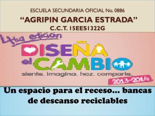 "ESCUELA SECUNDARIA OFICIAL No. 0886 ""AGRIPIN GARCIA ESTRADA"" C.C.T. 15EES1322G"
