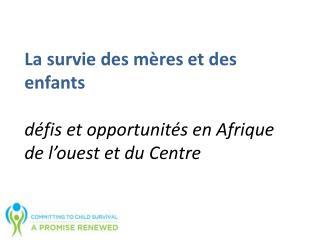 La  survie  des mères et des enfants défis  et opportunités  en Afrique de l'ouest et du Centre