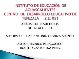 ANÁLISIS DE RESULTADOS   DE ENLACE 2013 SUPERVISOR. JUAN ANTONIO ESPARZA ALONSO