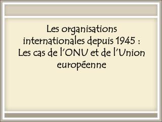 Les organisations internationalesdepuis 1945: Les cas de l'ONU et de l'Union européenne