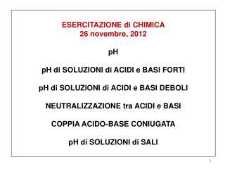 ESERCITAZIONE di CHIMICA 26 novembre, 2012 pH pH di SOLUZIONI di ACIDI e BASI FORTI