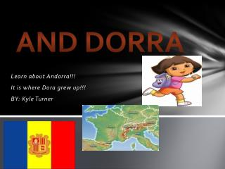 Learn about Andorra!!!  It is where Dora grew up!!!  BY: Kyle Turner