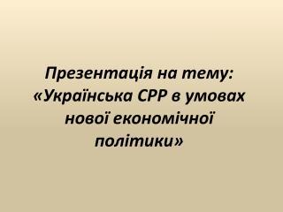 Презентація на тему: «Українська СРР в умовах нової економічної політики»