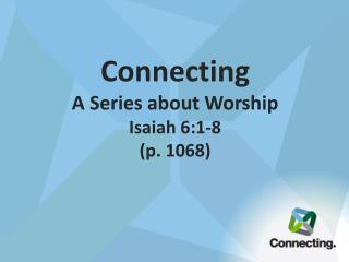 Connecting A Series about Worship Isaiah 6:1-8 (p. 1068 )