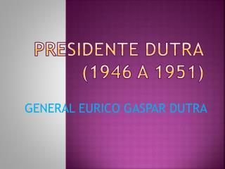 PRESIDENTE DUTRA (1946 A 1951)