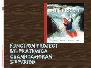 Function Project by: Prathmica Chandramohan 5 th  Period
