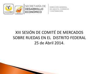XIII SESIÓN DE COMITÉ DE MERCADOS SOBRE RUEDAS  EN EL   DISTRITO  FEDERAL 25 de Abril 2014.