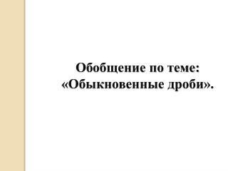 Обобщение по теме:  «Обыкновенные дроби».
