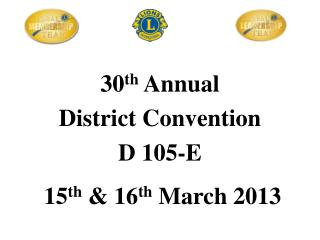 30 th  Annual District Convention  D 105-E   15 th  & 16 th  March 2013