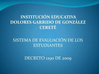 INSTITUCIÓN EDUCATIVA DOLORES GARRIDO DE GONZÁLEZ CERETÉ SISTEMA DE EVALUACIÓN DE LOS ESTUDIANTES