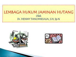 LEMBAGA HUKUM JAMINAN HUTANG Oleh Dr . HENNY TANUWIDJAJA, S.H, Sp.N
