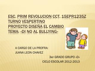 A CARGO DE LA PROFRA: JUANA LEON CHAVEZ 3er GRADO GRUPO «D» CICLO ESCOLAR 2012-2013