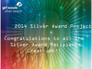 2014 Silver Award Projects Congratulations to all the  Silver Award Recipients Great Job!!