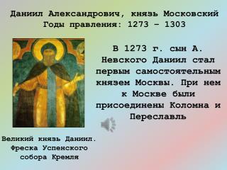 Даниил Александрович, князь Московский Годы правления: 1273 – 1303