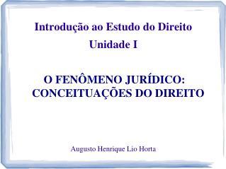 Introdução ao Estudo do Direito Unidade  I O FENÔMENO JURÍDICO: CONCEITUAÇÕES DO DIREITO