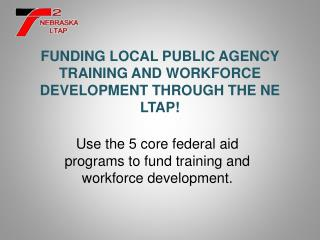 FUNDING LOCAL PUBLIC AGENCY TRAINING AND WORKFORCE DEVELOPMENT THROUGH THE NE LTAP!