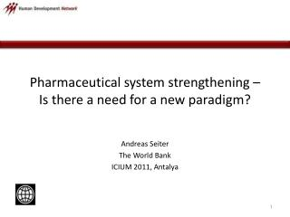 Pharmaceutical  system strengthening –  Is there a need for a new paradigm?