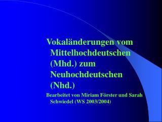Vokal nderungen vom Mittelhochdeutschen Mhd. zum Neuhochdeutschen Nhd. Bearbeitet von Miriam F rster und Sarah Schwiedel