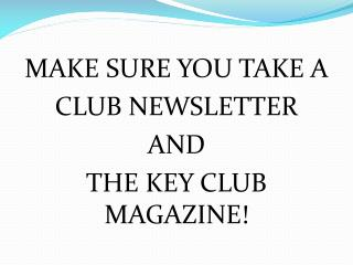 MAKE SURE YOU TAKE A CLUB NEWSLETTER AND THE KEY CLUB MAGAZINE!