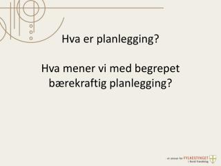 Hva er planlegging? Hva mener vi  med  begrepet bærekraftig planlegging?