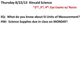 Thursday 8/22/13  Kincaid Science *2 nd , 3 rd , 4 th : Eye Exams w/ Nurse