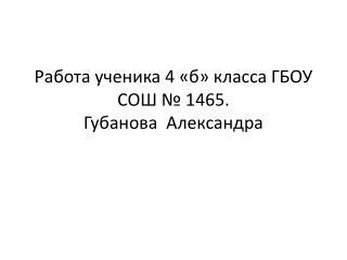 Работа ученика 4 «б» класса  ГБОУ СОШ № 1465 . Губанова  Александра