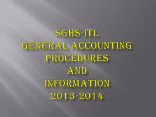 SGHS-ITL   GENERAL ACCOUNTING PROCEDURES  AND  INFORMATION 2013-2014