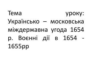 Тема уроку:  Українсько  – московська міждержавна угода 1654 р.  В оєнні дії в 1654 -1655рр