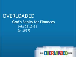 OVERLOADED           God's Sanity for Finances Luke 12:15-21 (p. 1617)